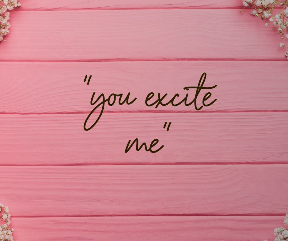 """you excite me"""