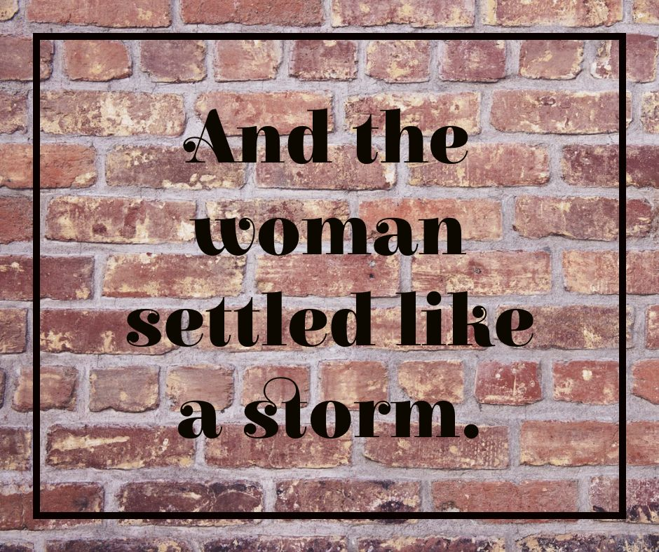 And the woman settled like a storm.