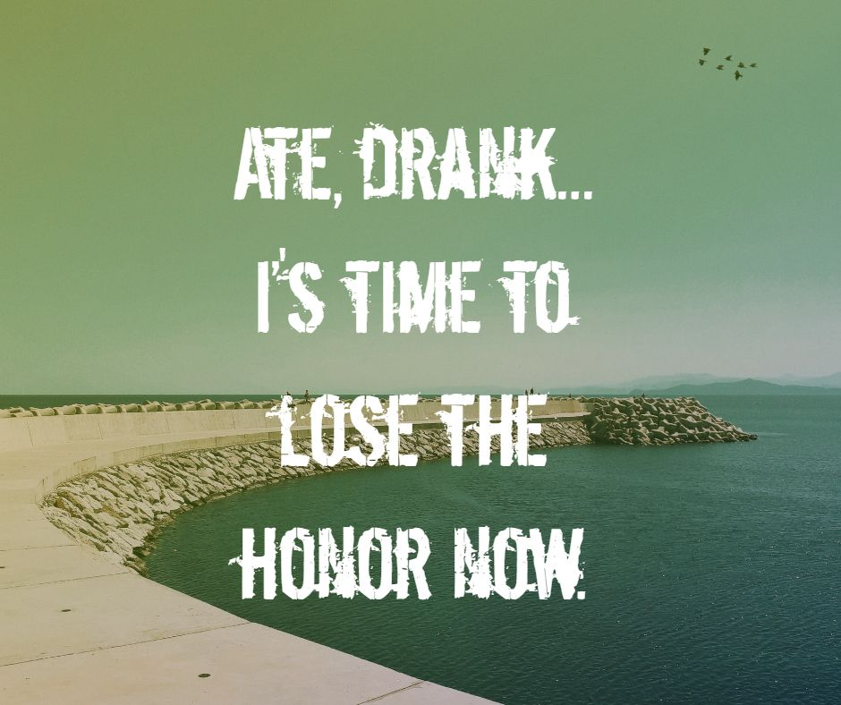 Ate, drank... it's time to lose the honor now.
