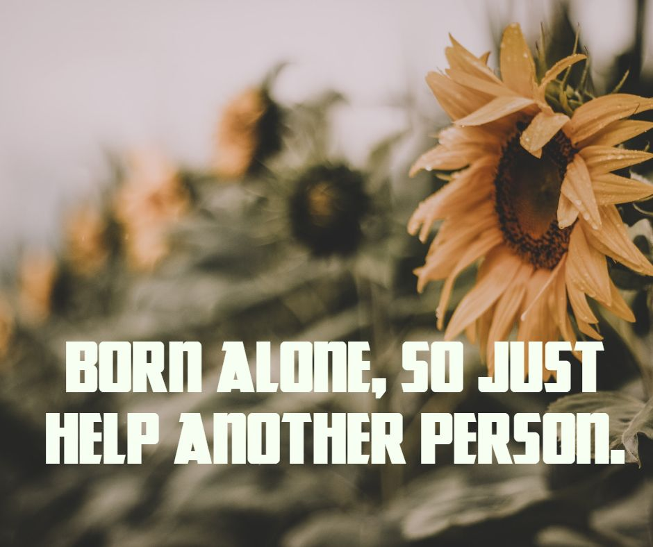 Born alone, so just help another person.