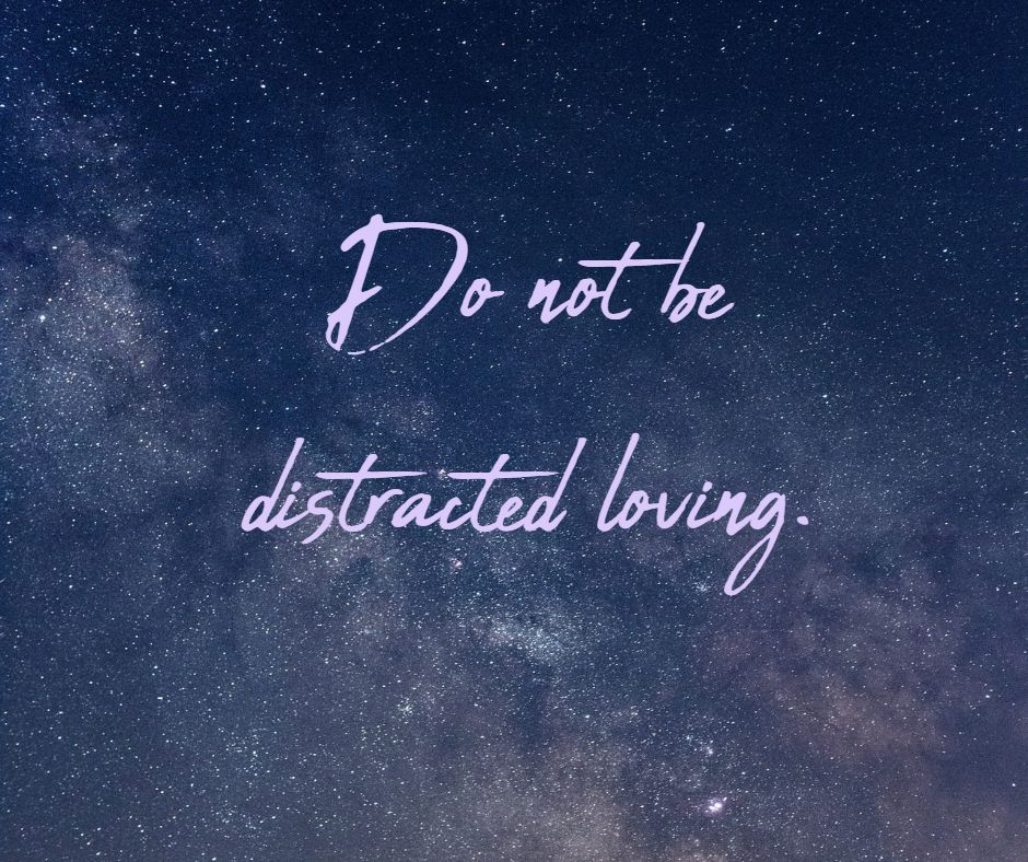 Do not be distracted loving.