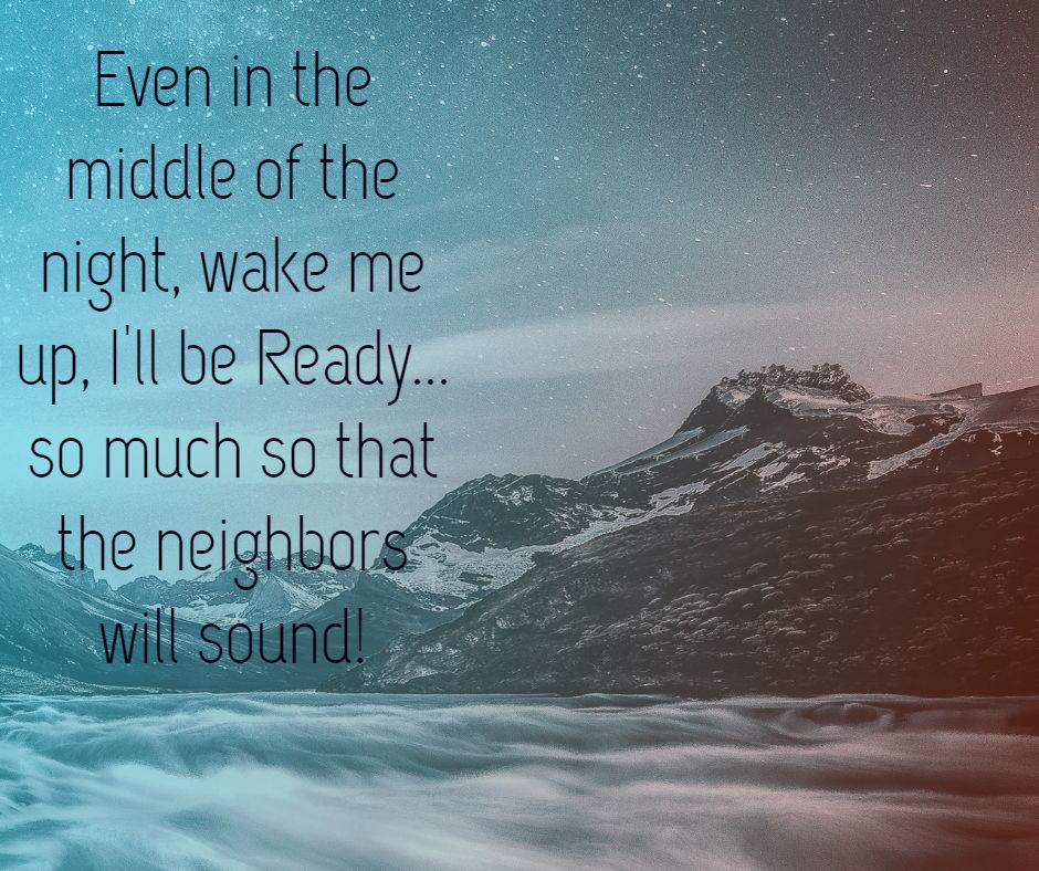 Even in the middle of the night, wake me up, I'll be Ready... so much so that the neighbors will sound!
