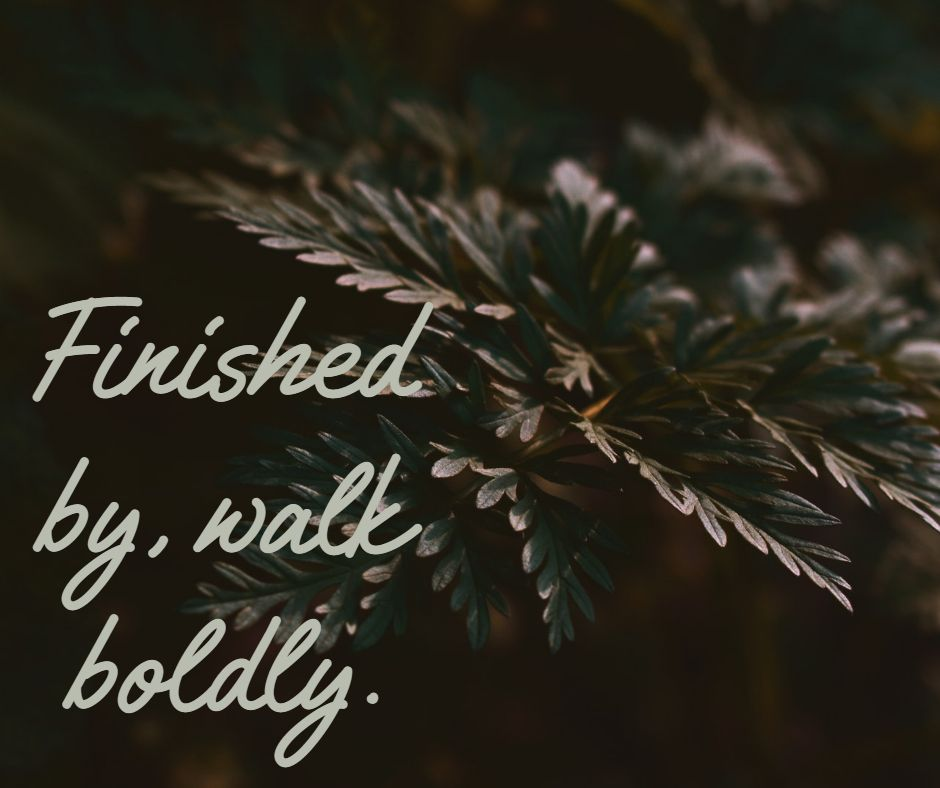 Finished by, walk boldly.