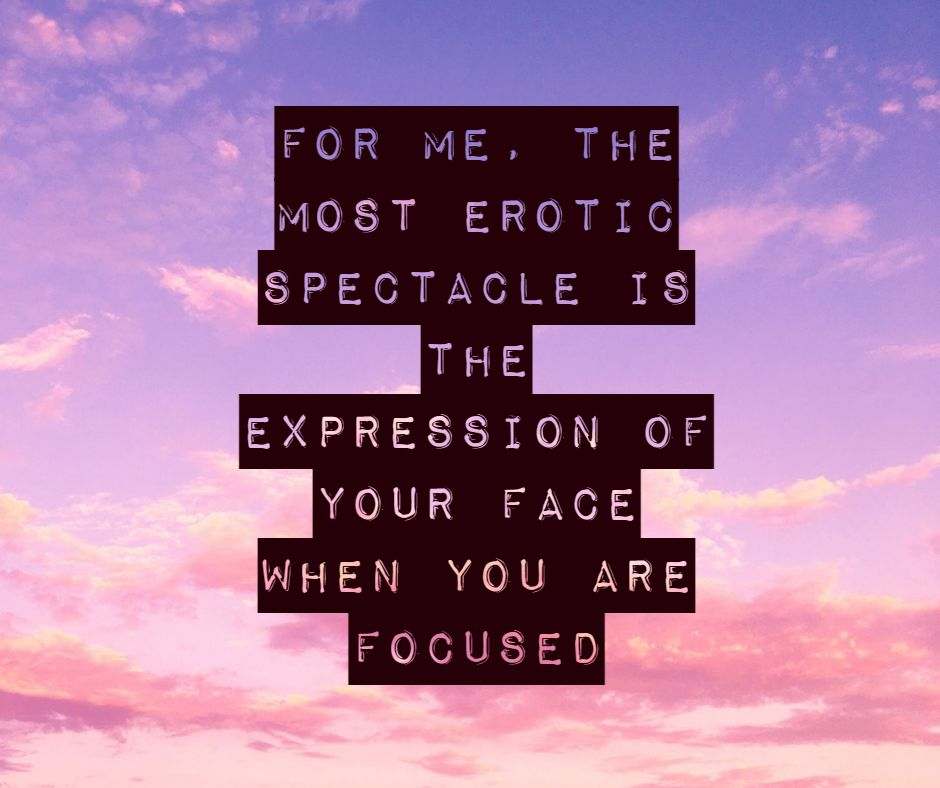 For me, the most erotic spectacle is the expression of your face when you are focused