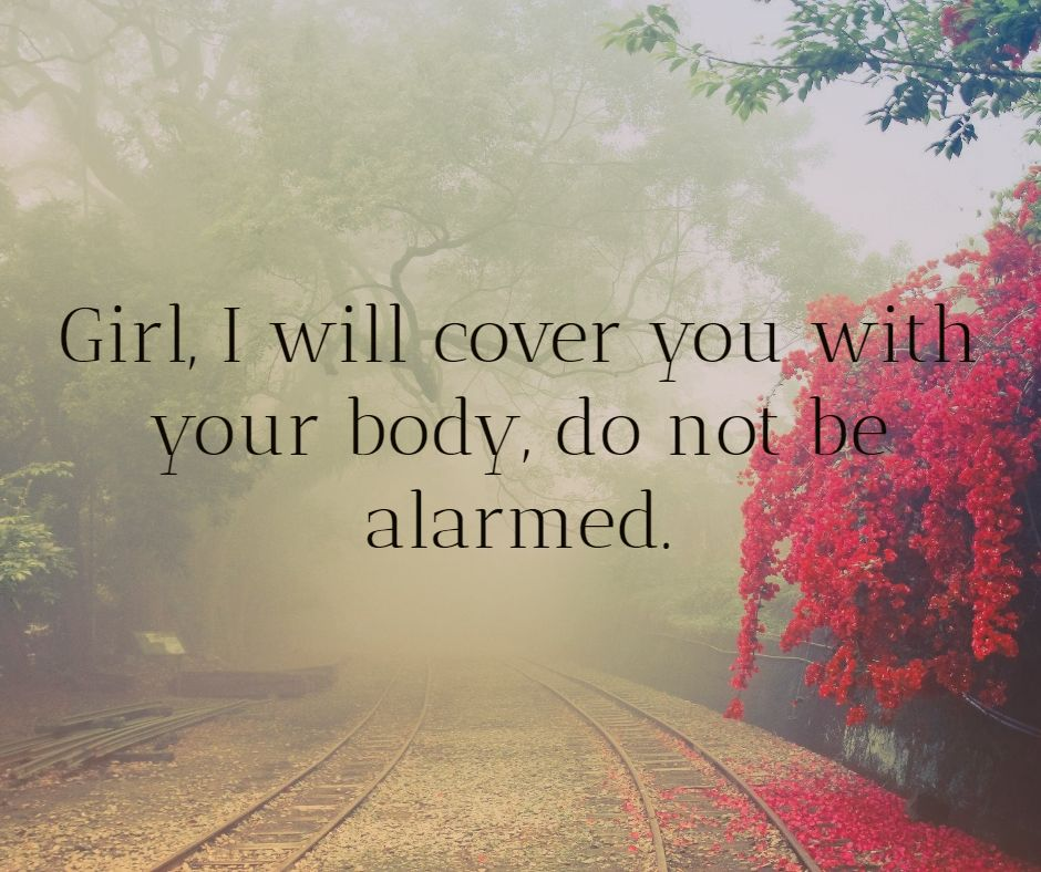 Girl, I will cover you with your body, do not be alarmed.