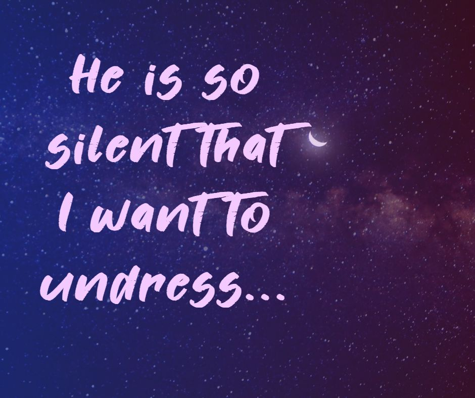 He is so silent that I want to undress...