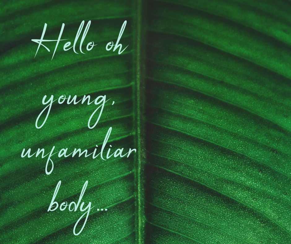 Hello oh young, unfamiliar body...