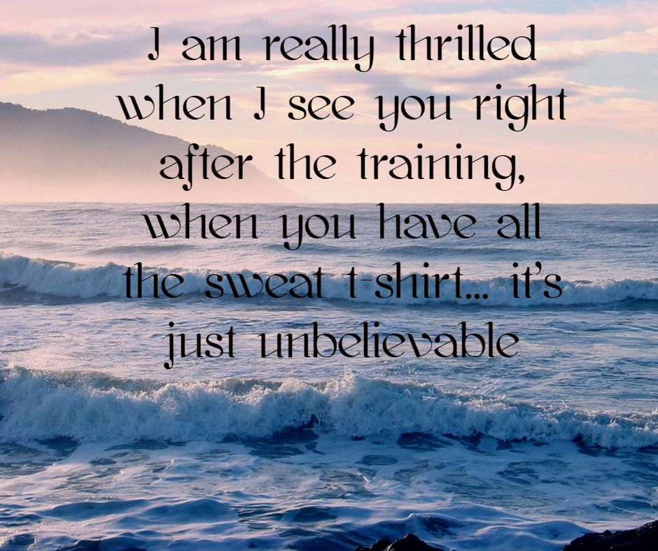 I am really thrilled when I see you right after the training, when you have all the sweat t-shirt... it's just unbelievable