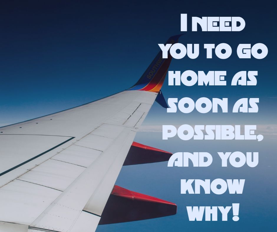 I need you to go home as soon as possible, and you know why!