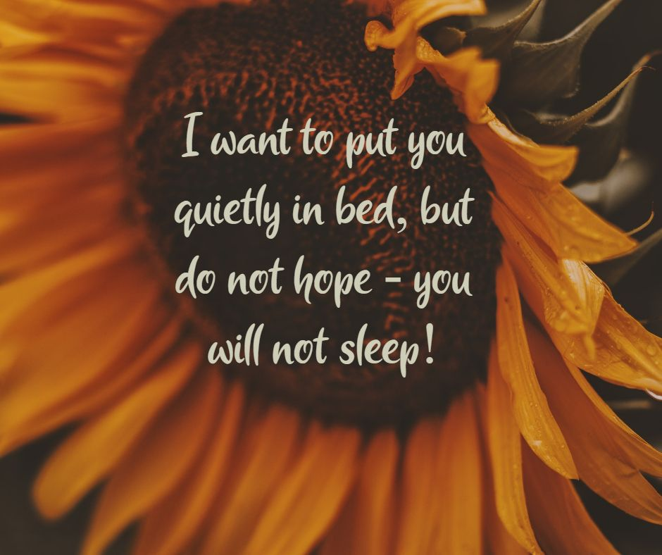 I want to put you quietly in bed, but do not hope - you will not sleep!