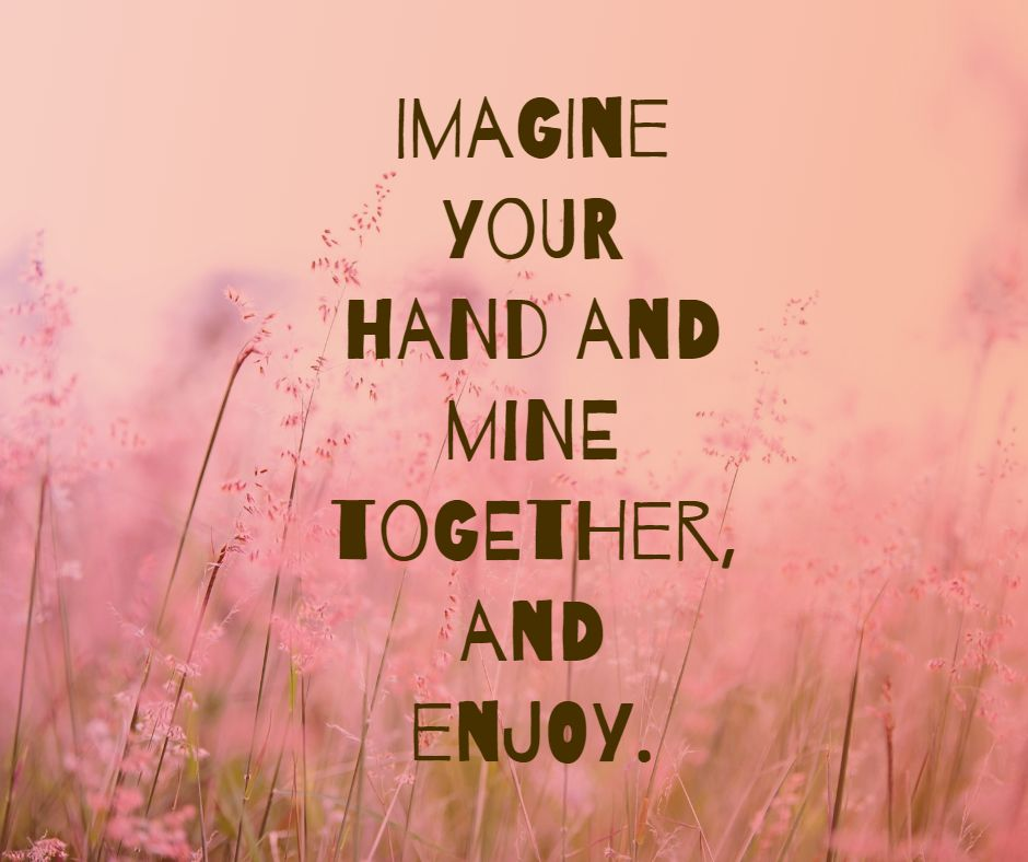 Imagine your hand and mine together, and enjoy.