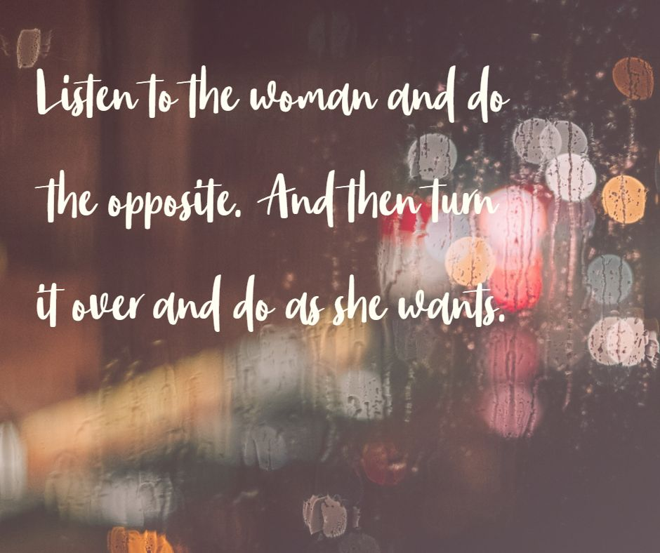 Listen to the woman and do the opposite. And then turn it over and do as she wants.