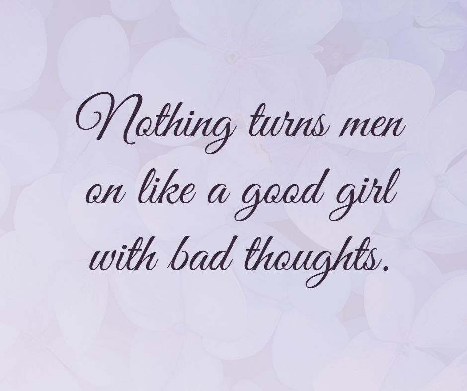 Nothing turns men on like a good girl with bad thoughts.