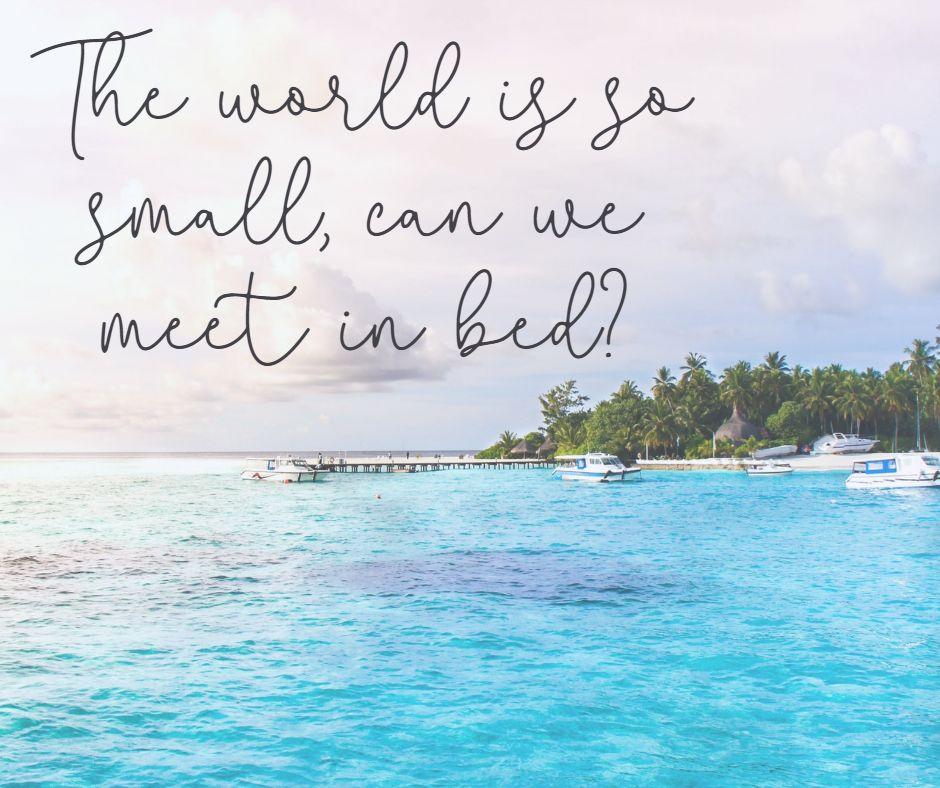 The world is so small, can we meet in bed?