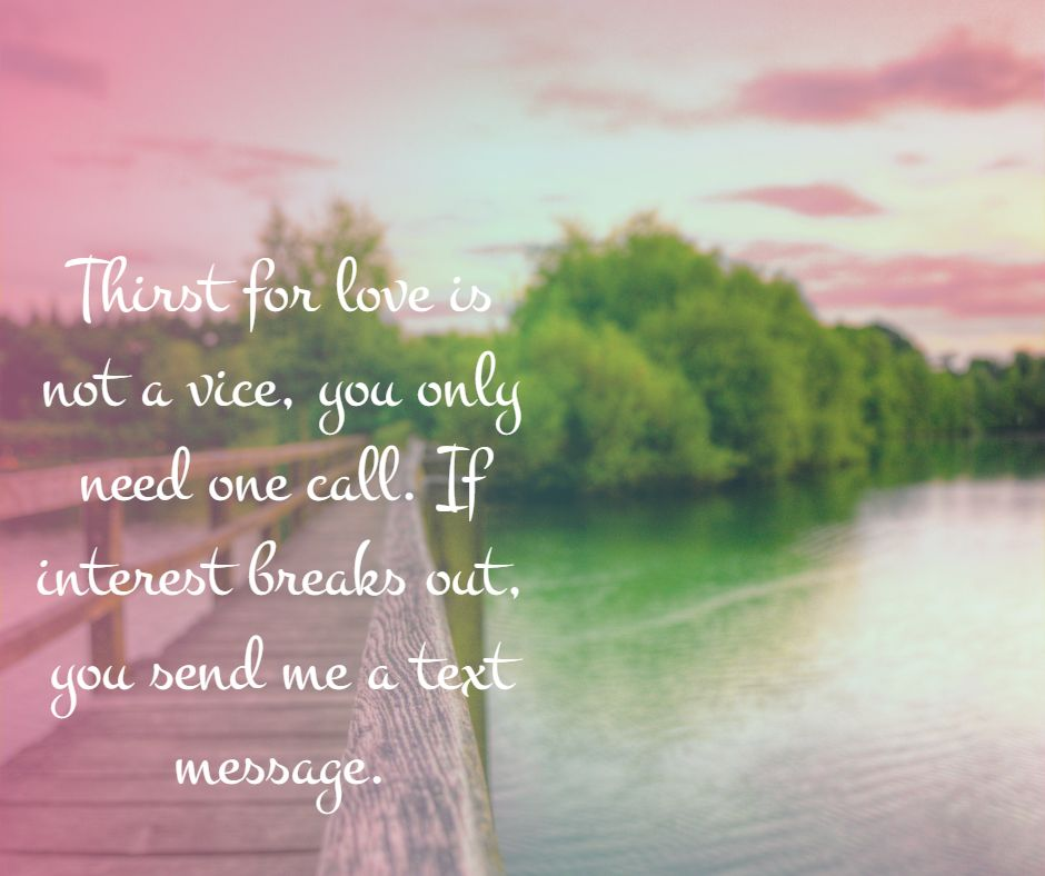 Thirst for love is not a vice, you only need one call. If interest breaks out, you send me a text message.