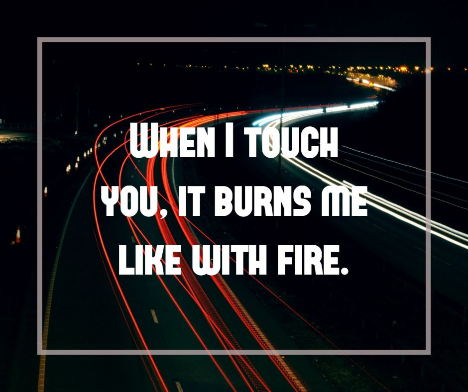 When I touch you, it burns me like with fire.