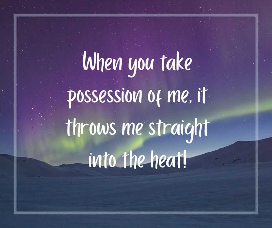 When you take possession of me, it throws me straight into the heat!