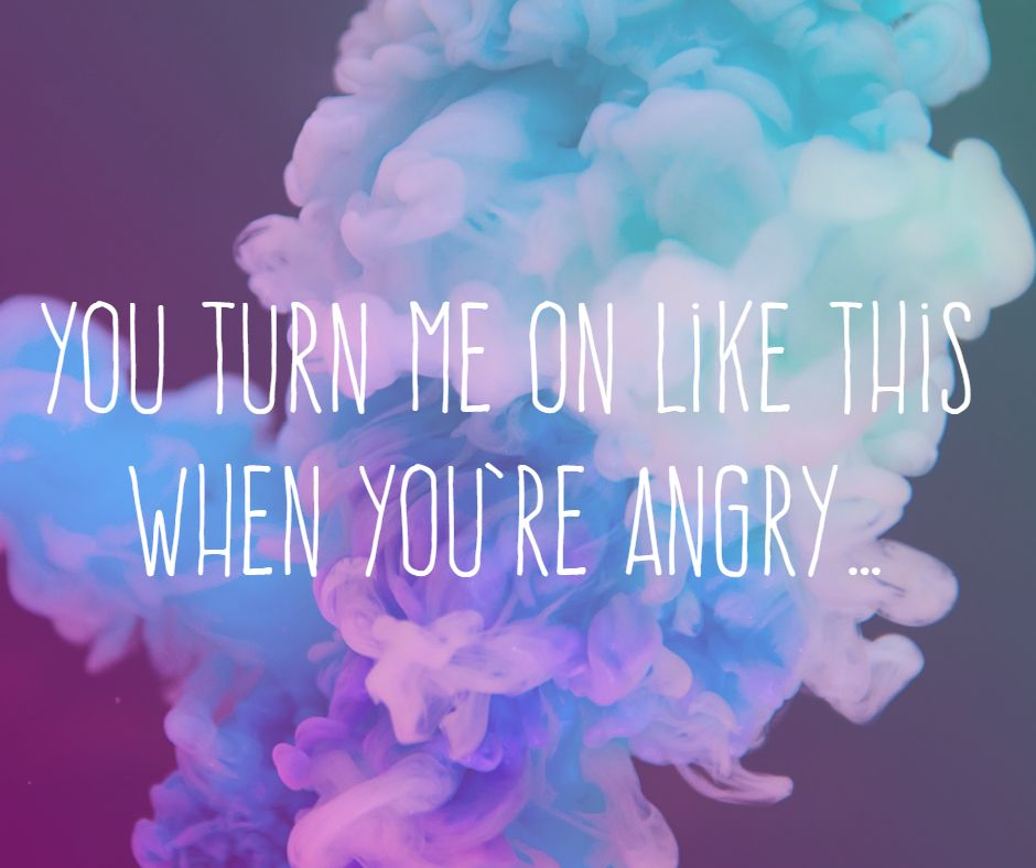 You turn me on like this when you're angry…