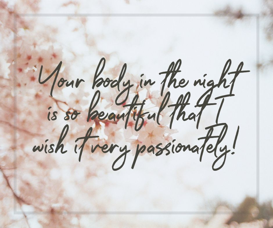 Your body in the night is so beautiful that I wish it very passionately!